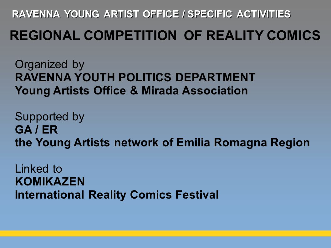 REGIONAL COMPETITION OF REALITY COMICS Organized by RAVENNA YOUTH POLITICS DEPARTMENT Young Artists Office & Mirada Association Supported by GA / ER the Young Artists network of Emilia Romagna Region Linked to KOMIKAZEN International Reality Comics Festival RAVENNA YOUNG ARTIST OFFICE / SPECIFIC ACTIVITIES