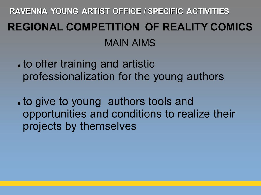 to offer training and artistic professionalization for the young authors to give to young authors tools and opportunities and conditions to realize their projects by themselves REGIONAL COMPETITION OF REALITY COMICS MAIN AIMS RAVENNA YOUNG ARTIST OFFICE / SPECIFIC ACTIVITIES