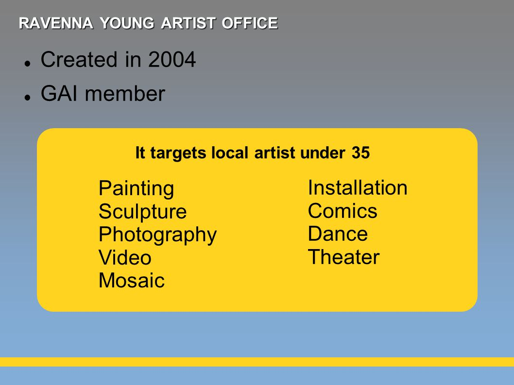 RAVENNA YOUNG ARTIST OFFICE Created in 2004 GAI member Painting Sculpture Photography Video Mosaic Installation Comics Dance Theater It targets local artist under 35