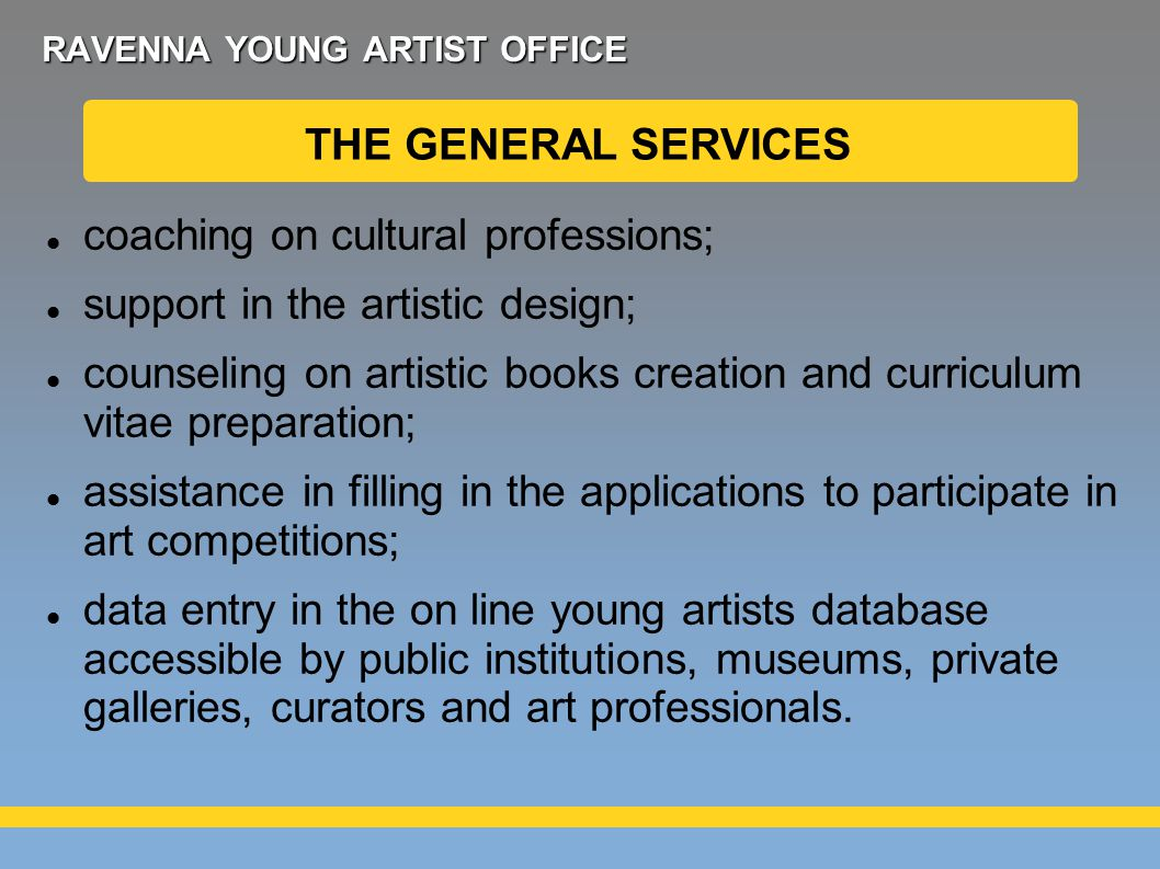 RAVENNA YOUNG ARTIST OFFICE coaching on cultural professions; support in the artistic design; counseling on artistic books creation and curriculum vitae preparation; assistance in filling in the applications to participate in art competitions; data entry in the on line young artists database accessible by public institutions, museums, private galleries, curators and art professionals.