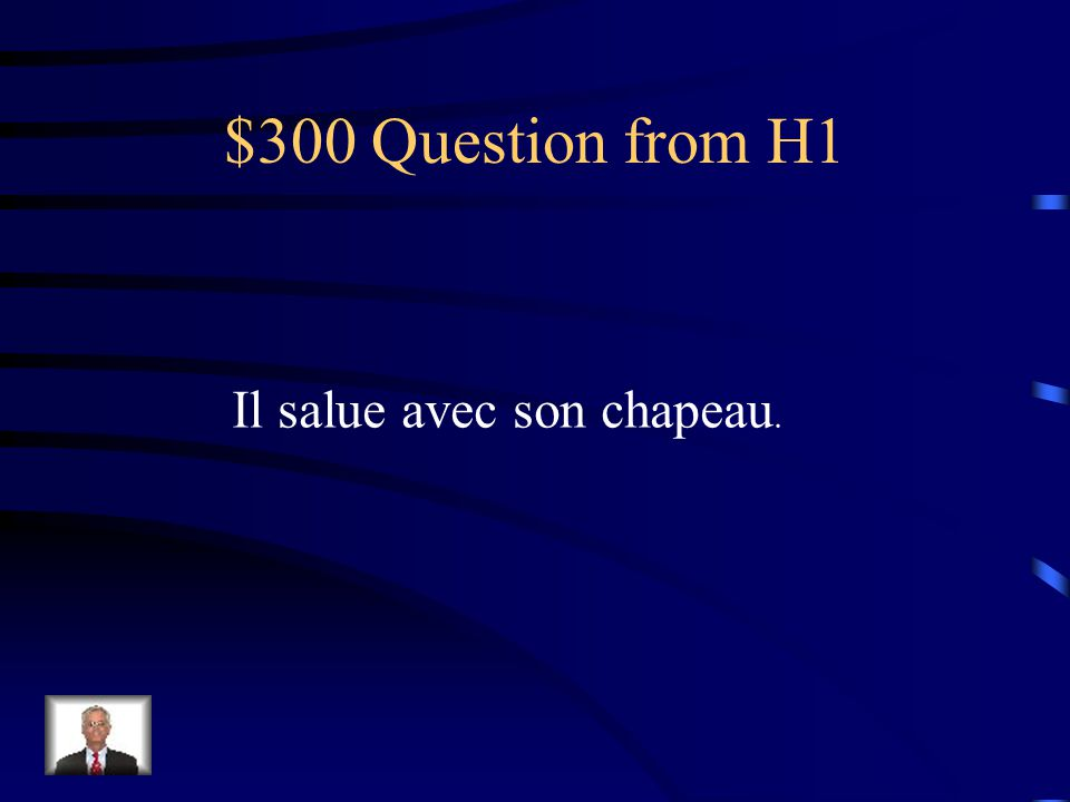 $300 Question from H1 Il salue avec son chapeau.