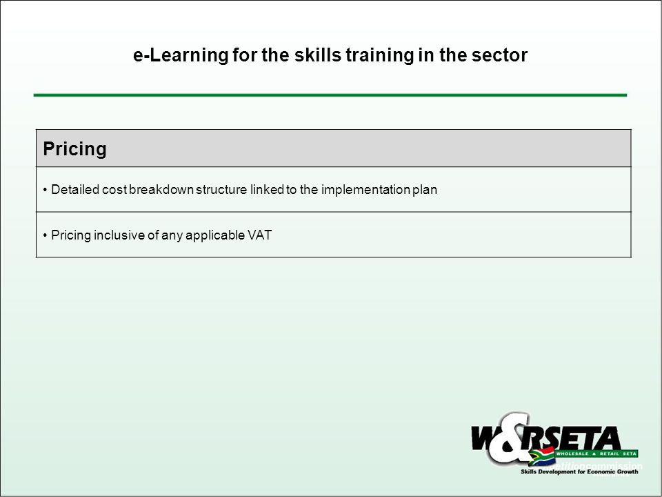 Pricing Detailed cost breakdown structure linked to the implementation plan Pricing inclusive of any applicable VAT e-Learning for the skills training in the sector