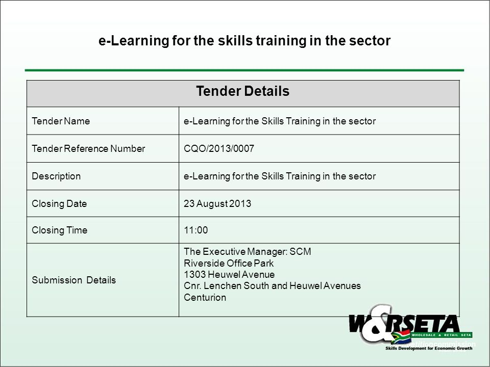 Tender Details Tender Namee-Learning for the Skills Training in the sector Tender Reference NumberCQO/2013/0007 Descriptione-Learning for the Skills Training in the sector Closing Date23 August 2013 Closing Time11:00 Submission Details The Executive Manager: SCM Riverside Office Park 1303 Heuwel Avenue Cnr.