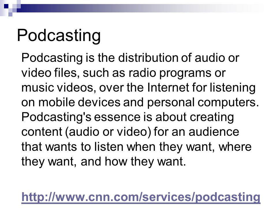 Podcasting Podcasting is the distribution of audio or video files, such as radio programs or music videos, over the Internet for listening on mobile devices and personal computers.