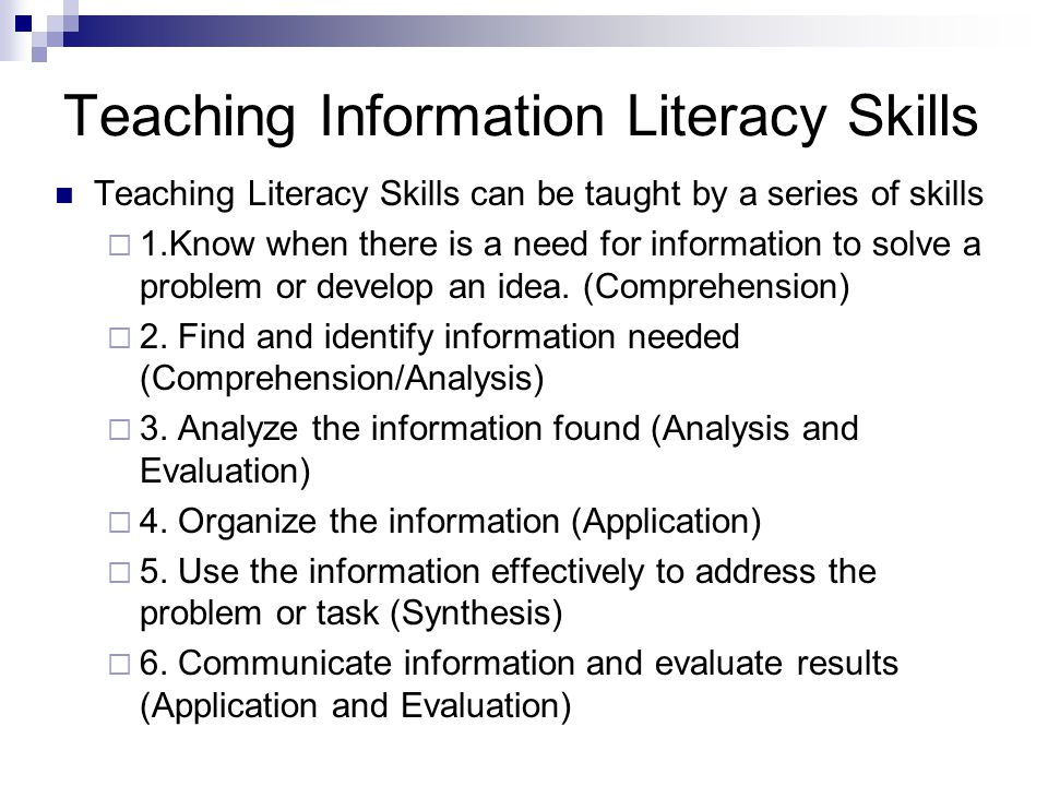 Teaching Information Literacy Skills Teaching Literacy Skills can be taught by a series of skills 1.Know when there is a need for information to solve a problem or develop an idea.