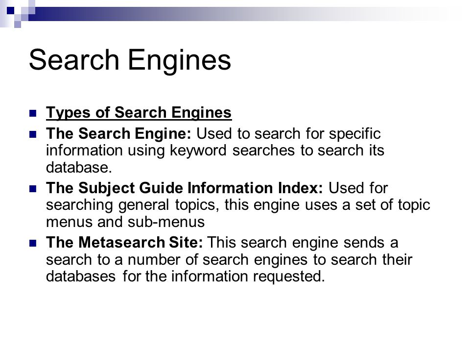 Search Engines Types of Search Engines The Search Engine: Used to search for specific information using keyword searches to search its database.