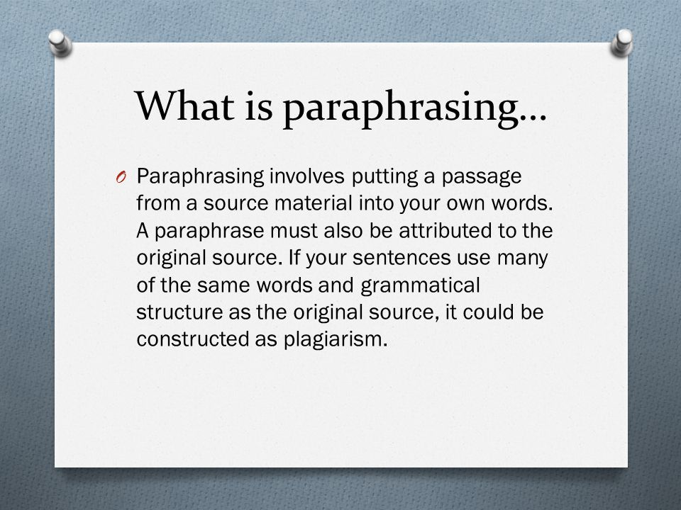 What is paraphrasing… O Paraphrasing involves putting a passage from a source material into your own words.