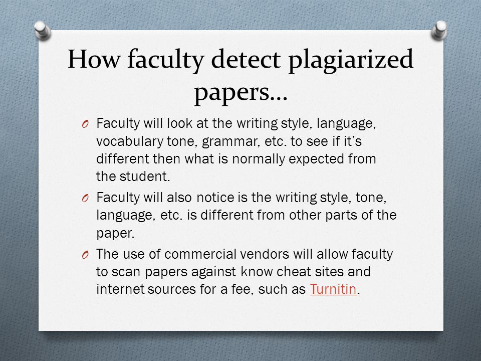 How faculty detect plagiarized papers… O Faculty will look at the writing style, language, vocabulary tone, grammar, etc.