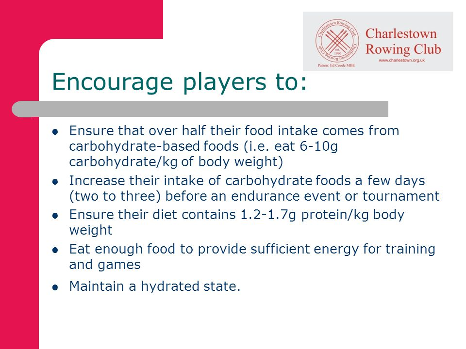 Encourage players to: Ensure that over half their food intake comes from carbohydrate-based foods (i.e.