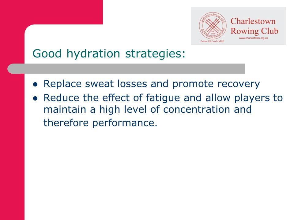 Good hydration strategies: Replace sweat losses and promote recovery Reduce the effect of fatigue and allow players to maintain a high level of concentration and therefore performance.