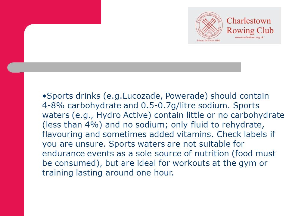 Sports drinks (e.g.Lucozade, Powerade) should contain 4-8% carbohydrate and g/litre sodium.