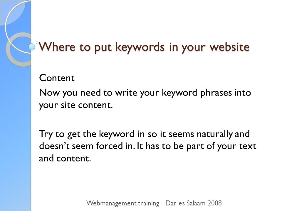 Where to put keywords in your website Content Now you need to write your keyword phrases into your site content.