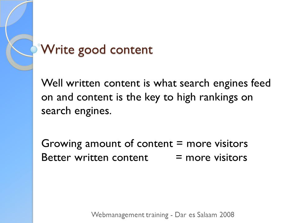 Write good content Well written content is what search engines feed on and content is the key to high rankings on search engines.