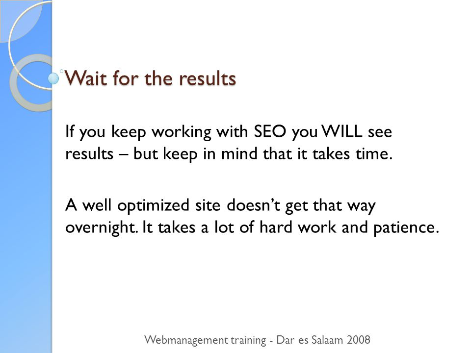 Wait for the results If you keep working with SEO you WILL see results – but keep in mind that it takes time.