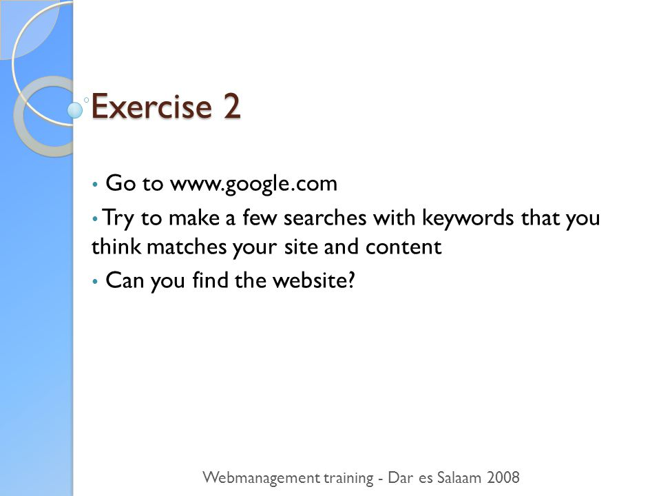 Exercise 2 • Go to   • Try to make a few searches with keywords that you think matches your site and content • Can you find the website.