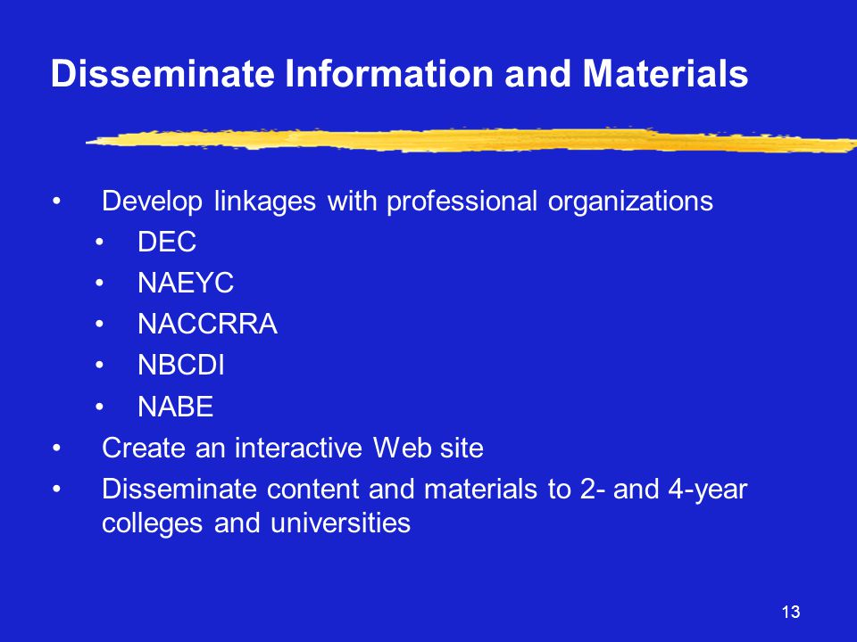 13 Disseminate Information and Materials •Develop linkages with professional organizations •DEC •NAEYC •NACCRRA •NBCDI •NABE •Create an interactive Web site •Disseminate content and materials to 2- and 4-year colleges and universities