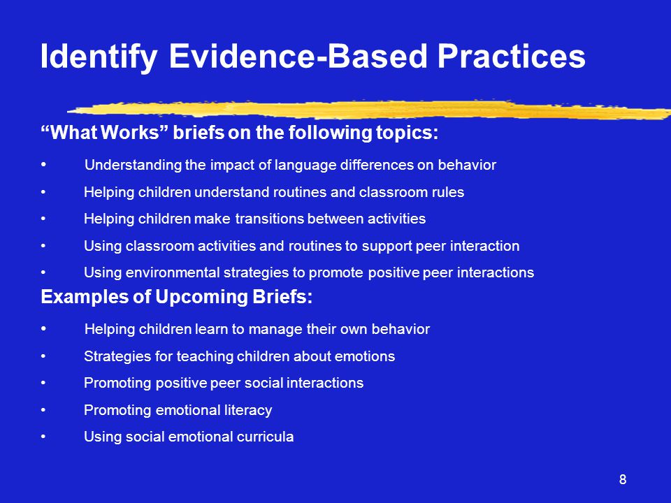 8 Identify Evidence-Based Practices What Works briefs on the following topics: • Understanding the impact of language differences on behavior • Helping children understand routines and classroom rules • Helping children make transitions between activities • Using classroom activities and routines to support peer interaction • Using environmental strategies to promote positive peer interactions Examples of Upcoming Briefs: • Helping children learn to manage their own behavior • Strategies for teaching children about emotions • Promoting positive peer social interactions • Promoting emotional literacy • Using social emotional curricula