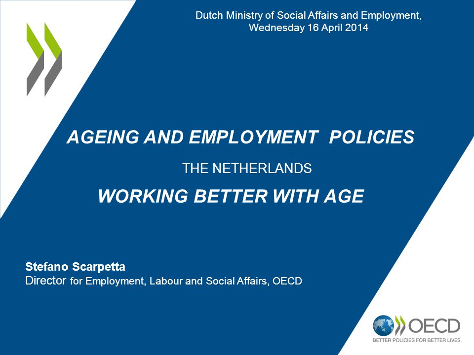 AGEING AND EMPLOYMENT POLICIES THE NETHERLANDS WORKING BETTER WITH AGE Dutch Ministry of Social Affairs and Employment, Wednesday 16 April 2014 Stefano Scarpetta Director for Employment, Labour and Social Affairs, OECD