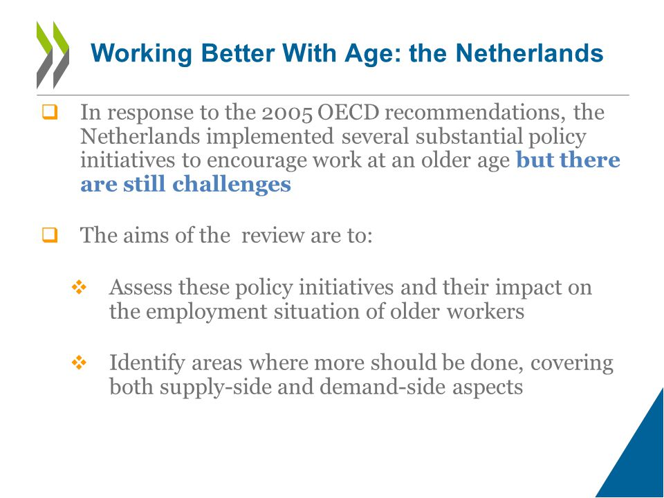  In response to the 2005 OECD recommendations, the Netherlands implemented several substantial policy initiatives to encourage work at an older age but there are still challenges  The aims of the review are to:  Assess these policy initiatives and their impact on the employment situation of older workers  Identify areas where more should be done, covering both supply-side and demand-side aspects Working Better With Age: the Netherlands