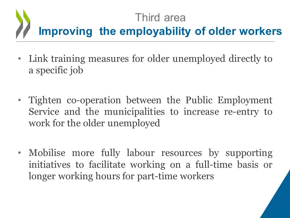 • Link training measures for older unemployed directly to a specific job • Tighten co-operation between the Public Employment Service and the municipalities to increase re-entry to work for the older unemployed • Mobilise more fully labour resources by supporting initiatives to facilitate working on a full-time basis or longer working hours for part-time workers Third area Improving the employability of older workers