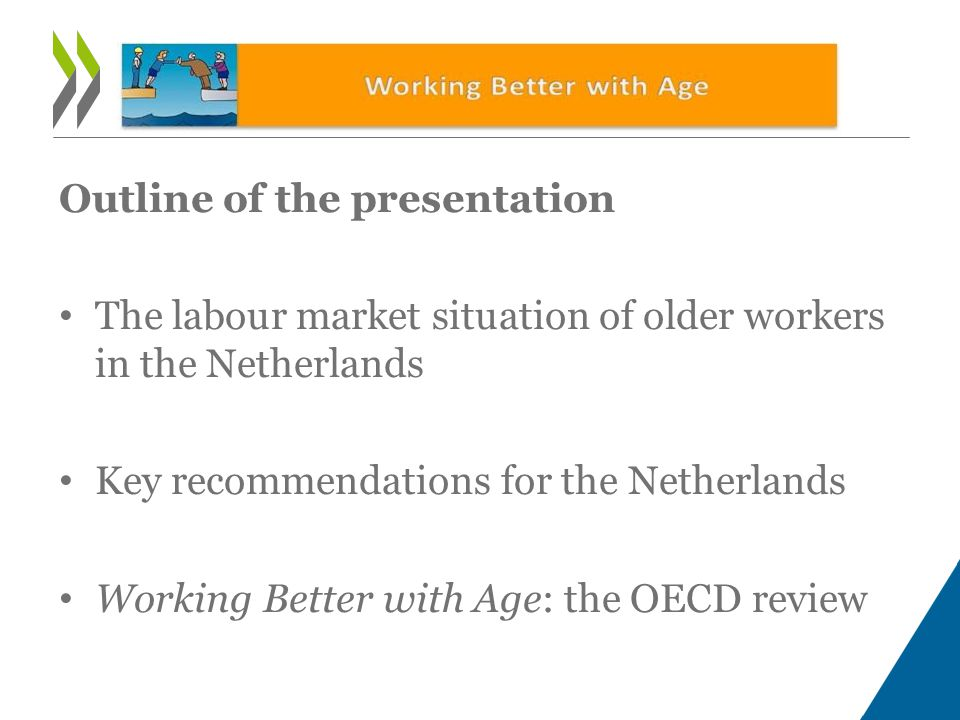 Outline of the presentation • The labour market situation of older workers in the Netherlands • Key recommendations for the Netherlands • Working Better with Age: the OECD review