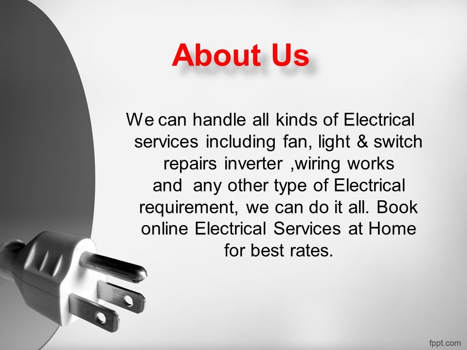 About Us We can handle all kinds of Electrical services including fan, light & switch repairs inverter,wiring works and any other type of Electrical requirement, we can do it all.