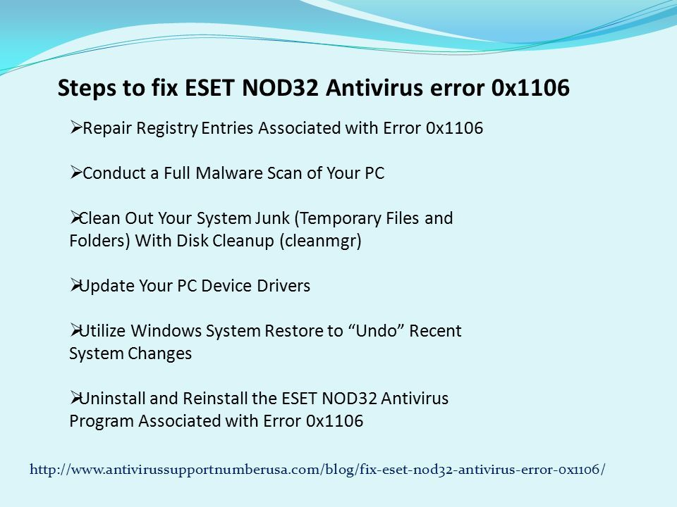 Steps to fix ESET NOD32 Antivirus error 0x1106  Repair Registry Entries Associated with Error 0x1106  Conduct a Full Malware Scan of Your PC  Clean Out Your System Junk (Temporary Files and Folders) With Disk Cleanup (cleanmgr)  Update Your PC Device Drivers  Utilize Windows System Restore to Undo Recent System Changes  Uninstall and Reinstall the ESET NOD32 Antivirus Program Associated with Error 0x1106