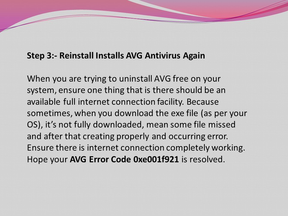 Step 3:- Reinstall Installs AVG Antivirus Again When you are trying to uninstall AVG free on your system, ensure one thing that is there should be an available full internet connection facility.