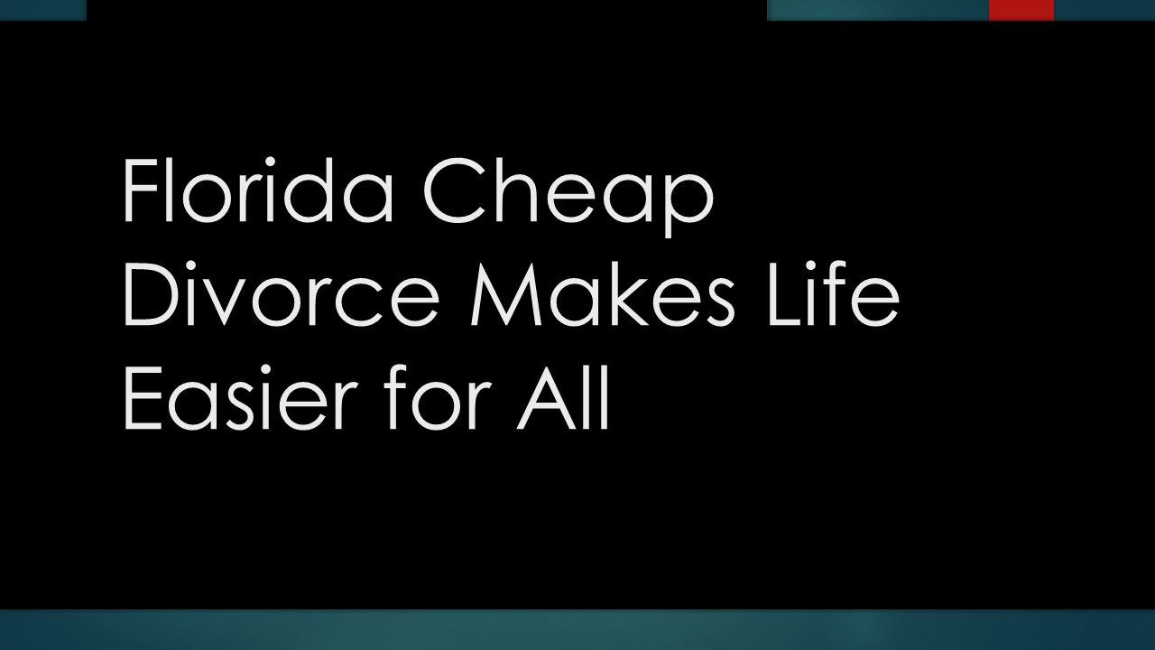 Florida Cheap Divorce Makes Life Easier For All Ppt Download