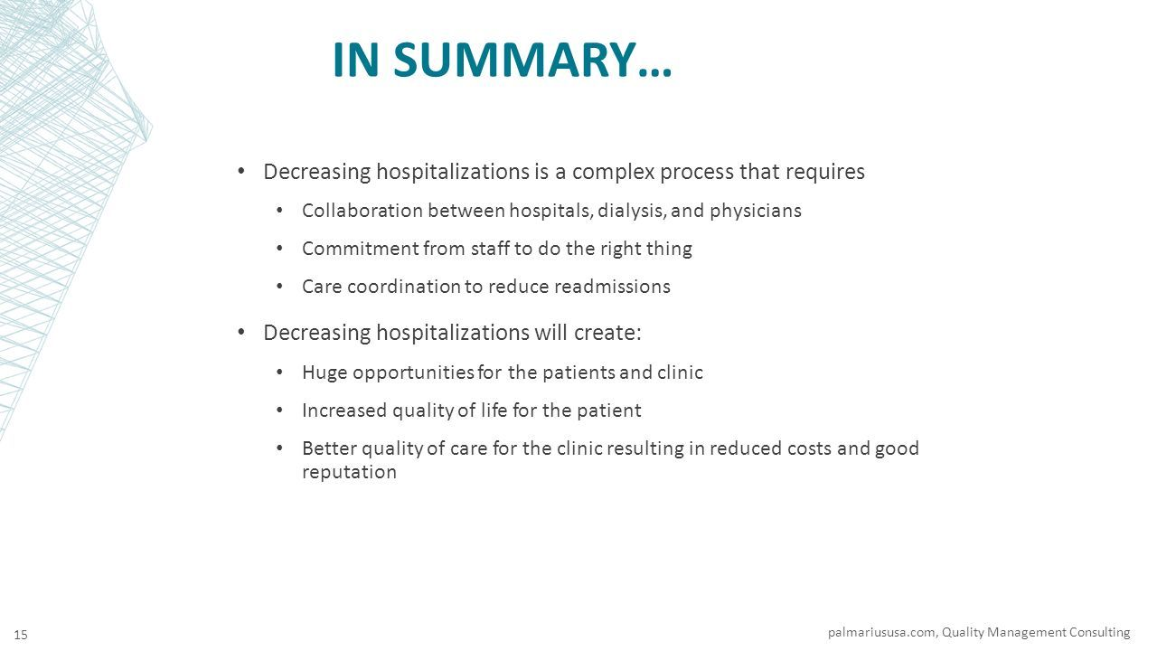 IN SUMMARY… Decreasing hospitalizations is a complex process that requires Collaboration between hospitals, dialysis, and physicians Commitment from staff to do the right thing Care coordination to reduce readmissions Decreasing hospitalizations will create: Huge opportunities for the patients and clinic Increased quality of life for the patient Better quality of care for the clinic resulting in reduced costs and good reputation palmariususa.com, Quality Management Consulting 15