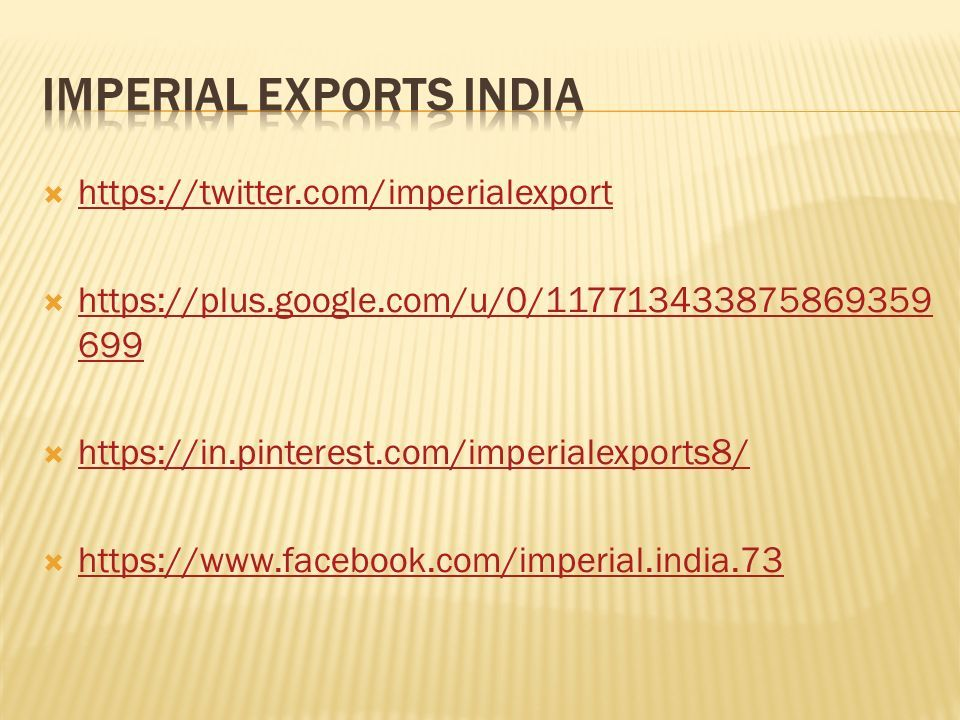  https://twitter.com/imperialexport https://twitter.com/imperialexport  https://plus.google.com/u/0/117713433875869359 699 https://plus.google.com/u/0/117713433875869359 699  https://in.pinterest.com/imperialexports8/ https://in.pinterest.com/imperialexports8/  https://www.facebook.com/imperial.india.73 https://www.facebook.com/imperial.india.73