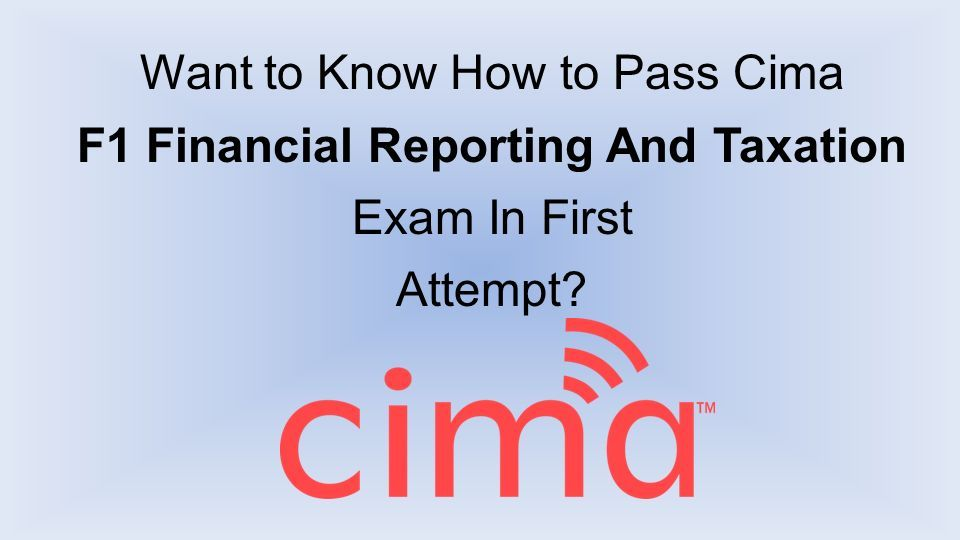 Want to Know How to Pass Cima F1 Financial Reporting And Taxation