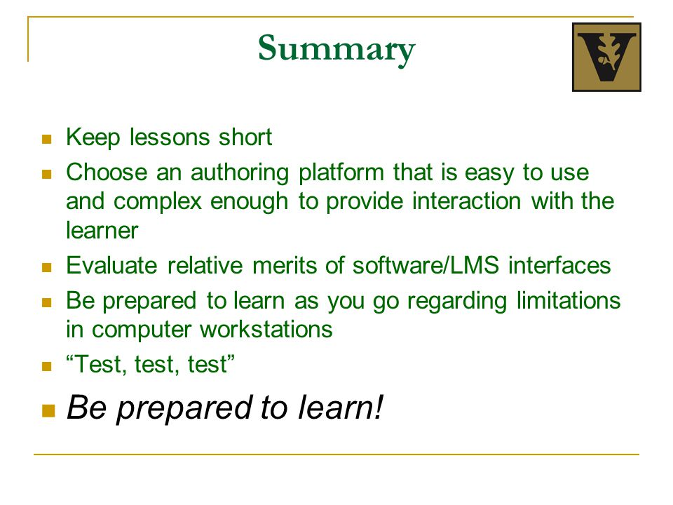 Summary Keep lessons short Choose an authoring platform that is easy to use and complex enough to provide interaction with the learner Evaluate relative merits of software/LMS interfaces Be prepared to learn as you go regarding limitations in computer workstations Test, test, test Be prepared to learn!
