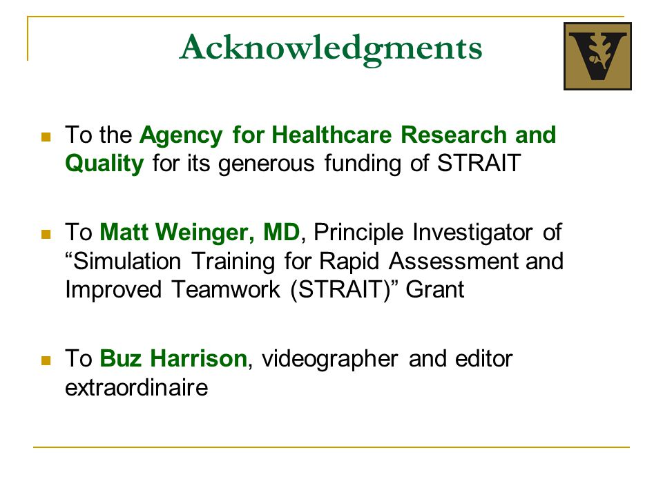 Acknowledgments To the Agency for Healthcare Research and Quality for its generous funding of STRAIT To Matt Weinger, MD, Principle Investigator of Simulation Training for Rapid Assessment and Improved Teamwork (STRAIT) Grant To Buz Harrison, videographer and editor extraordinaire