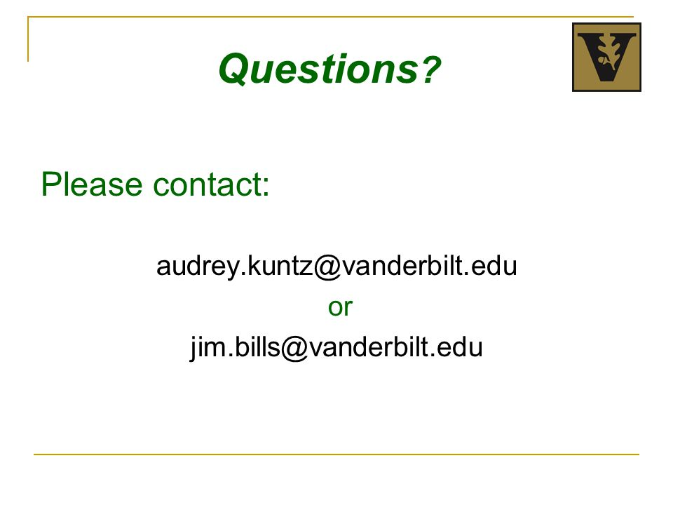 Please contact: audrey.kuntz@vanderbilt.edu or jim.bills@vanderbilt.edu Questions