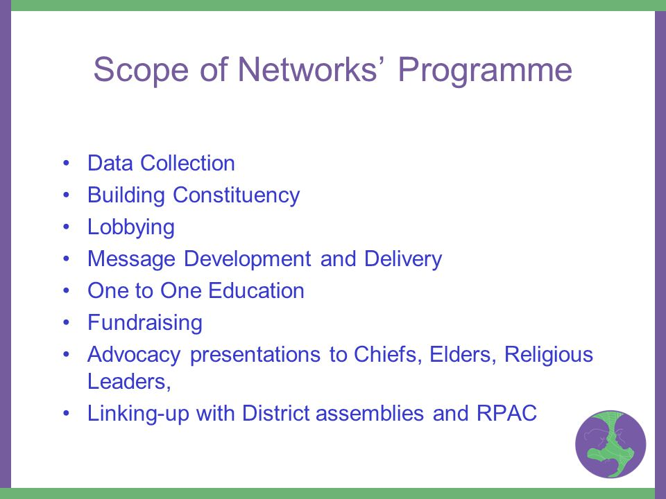 Scope of Networks' Programme Data Collection Building Constituency Lobbying Message Development and Delivery One to One Education Fundraising Advocacy presentations to Chiefs, Elders, Religious Leaders, Linking-up with District assemblies and RPAC