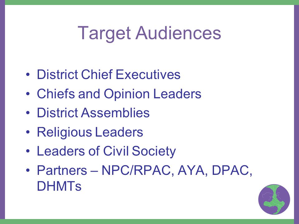 Target Audiences District Chief Executives Chiefs and Opinion Leaders District Assemblies Religious Leaders Leaders of Civil Society Partners – NPC/RPAC, AYA, DPAC, DHMTs
