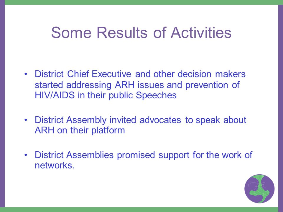 Some Results of Activities District Chief Executive and other decision makers started addressing ARH issues and prevention of HIV/AIDS in their public Speeches District Assembly invited advocates to speak about ARH on their platform District Assemblies promised support for the work of networks.
