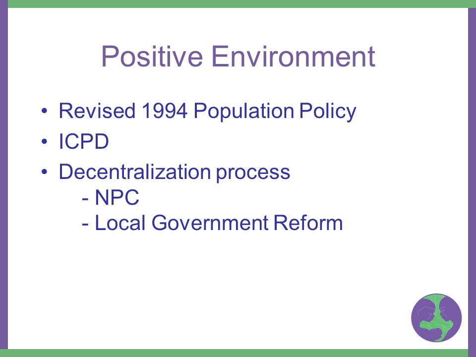 Revised 1994 Population Policy ICPD Decentralization process - NPC - Local Government Reform Positive Environment