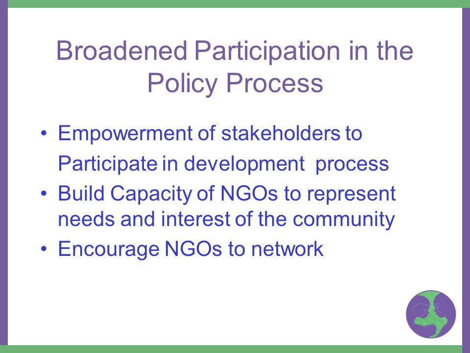 Empowerment of stakeholders to Participate in development process Build Capacity of NGOs to represent needs and interest of the community Encourage NGOs to network Broadened Participation in the Policy Process