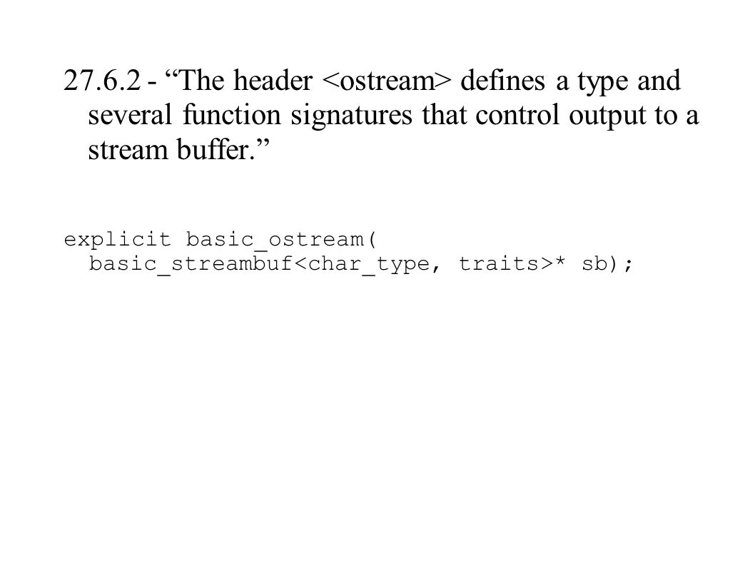 27.6.2 - The header defines a type and several function signatures that control output to a stream buffer. explicit basic_ostream( basic_streambuf * sb);