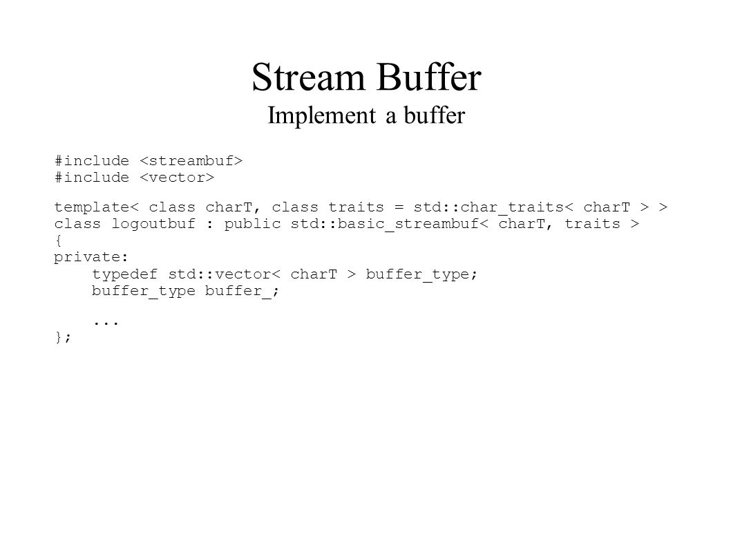 Stream Buffer Implement a buffer #include #include template > class logoutbuf : public std::basic_streambuf { private: typedef std::vector buffer_type; buffer_type buffer_;...