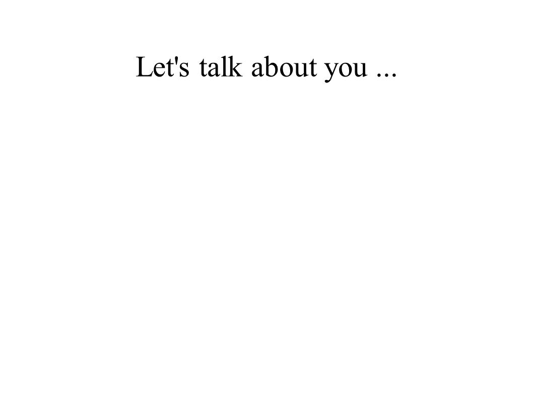 Let s talk about you...