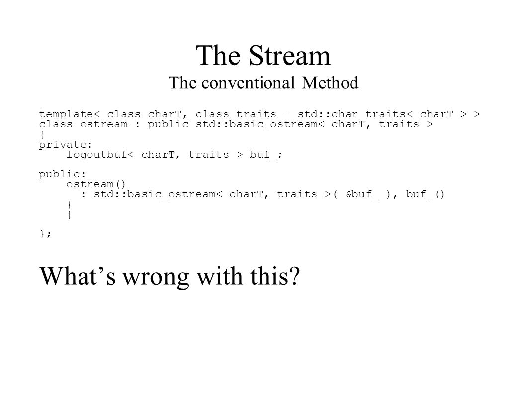 The Stream The conventional Method template > class ostream : public std::basic_ostream { private: logoutbuf buf_; public: ostream() : std::basic_ostream ( &buf_ ), buf_() { } }; What's wrong with this