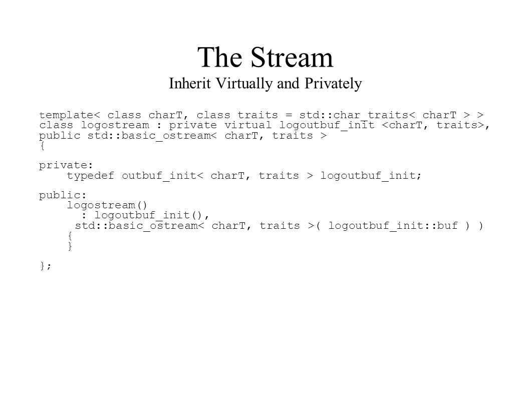 The Stream Inherit Virtually and Privately t emplate > class logostream : private virtual logoutbuf_init, public std::basic_ostream { private: typedef outbuf_init logoutbuf_init; public: logostream() : logoutbuf_init(), std::basic_ostream ( logoutbuf_init::buf ) ) { } } ;