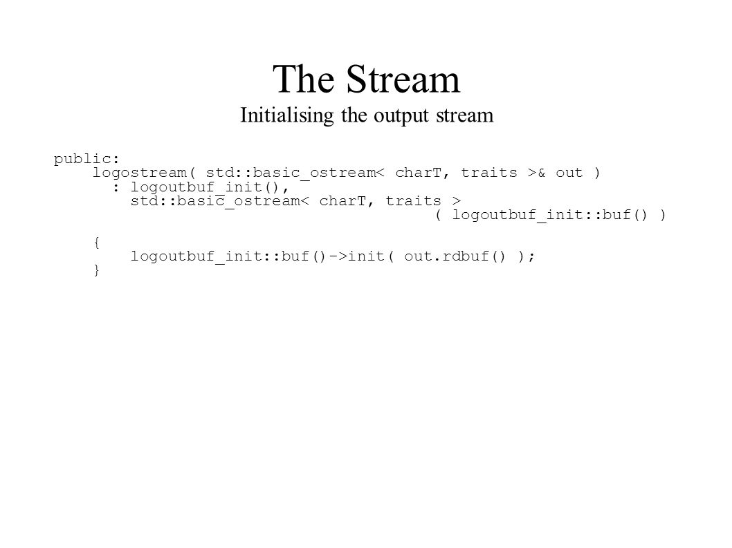 The Stream Initialising the output stream public: logostream( std::basic_ostream & out ) : logoutbuf_init(), std::basic_ostream ( logoutbuf_init::buf() ) { logoutbuf_init::buf()->init( out.rdbuf() ); }