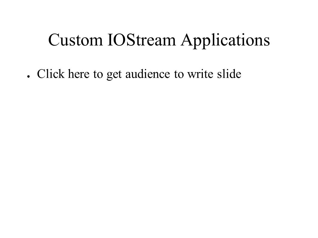 Custom IOStream Applications ● Click here to get audience to write slide