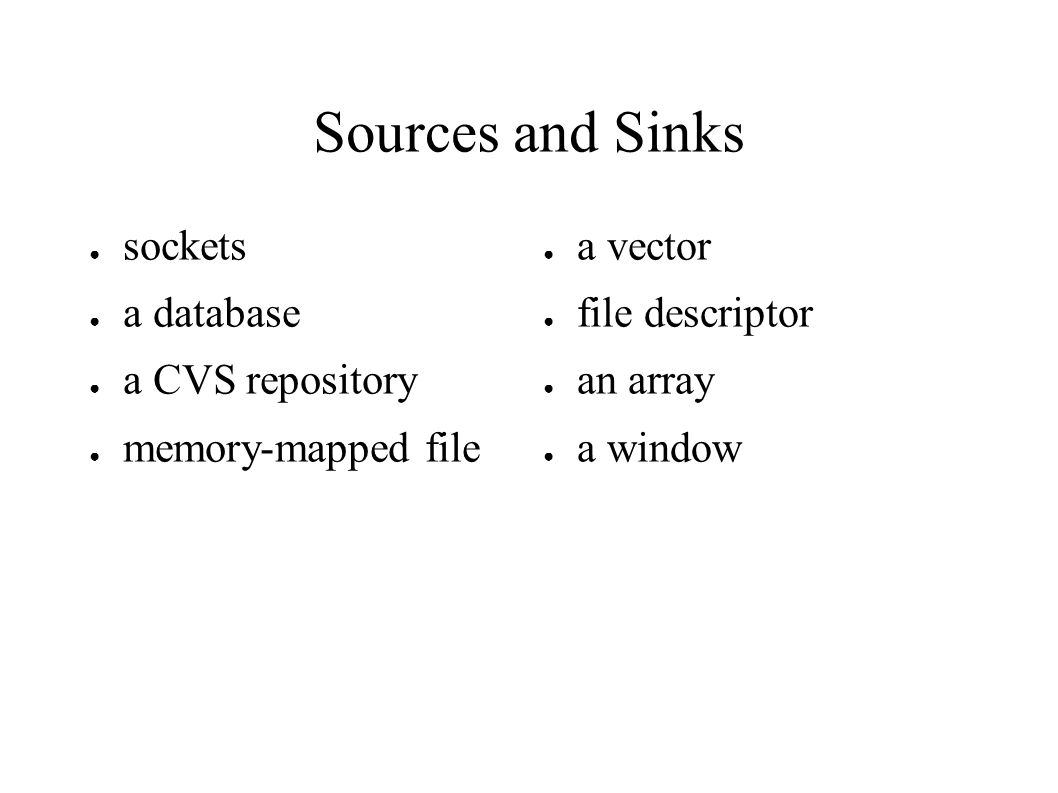 Sources and Sinks ● sockets ● a database ● a CVS repository ● memory-mapped file ● a vector ● file descriptor ● an array ● a window