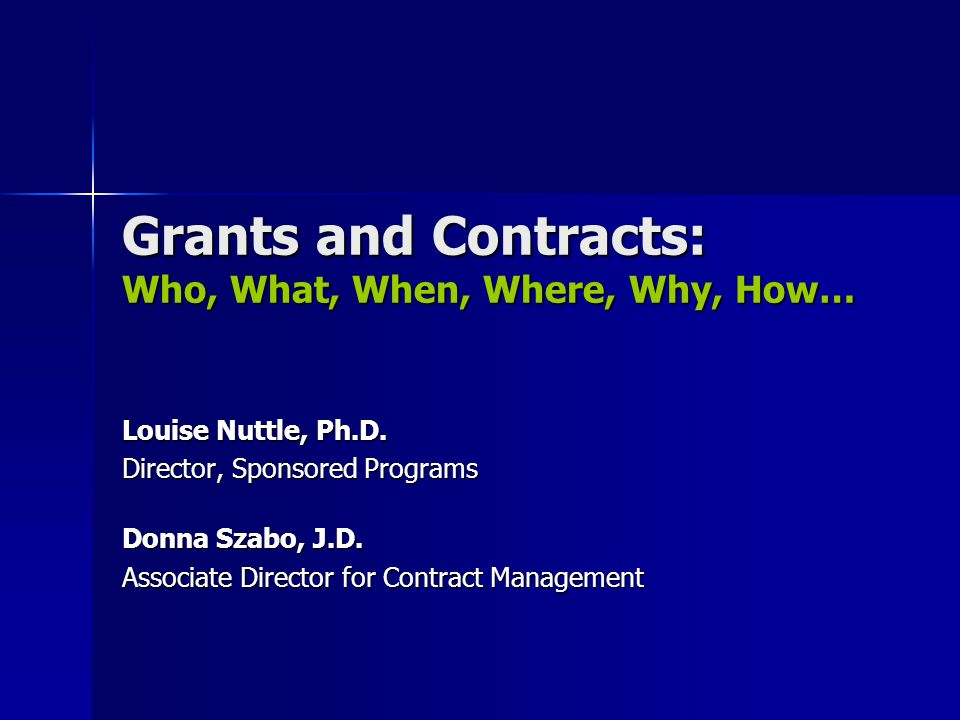 Grants and Contracts: Who, What, When, Where, Why, How… Louise Nuttle, Ph.D.