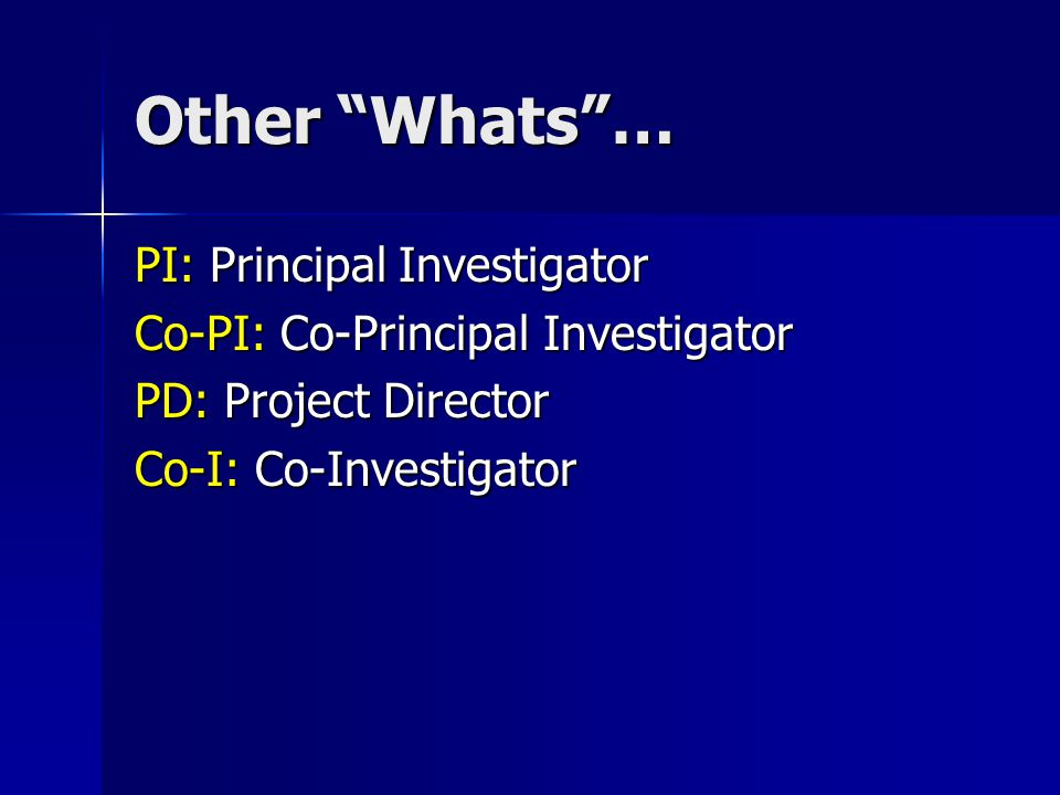 Other Whats … PI: Principal Investigator Co-PI: Co-Principal Investigator PD: Project Director Co-I: Co-Investigator